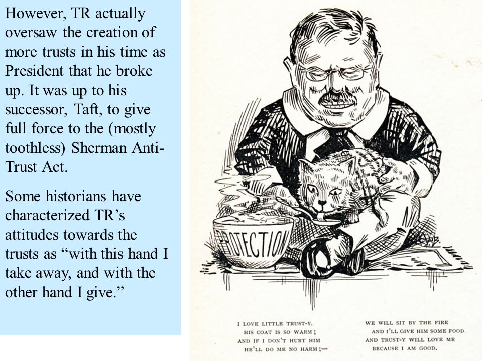 However, TR actually oversaw the creation of more trusts in his time as President that he broke up. It was up to his successor, Taft, to give full force to the (mostly toothless) Sherman Anti-Trust Act.