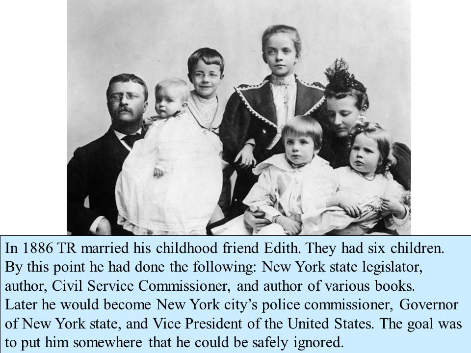 In 1886 TR married his childhood friend Edith. They had six children.