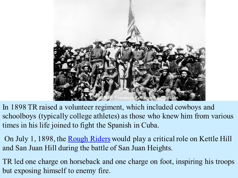 In 1898 TR raised a volunteer regiment, which included cowboys and schoolboys (typically college athletes) as those who knew him from various times in his life joined to fight the Spanish in Cuba.