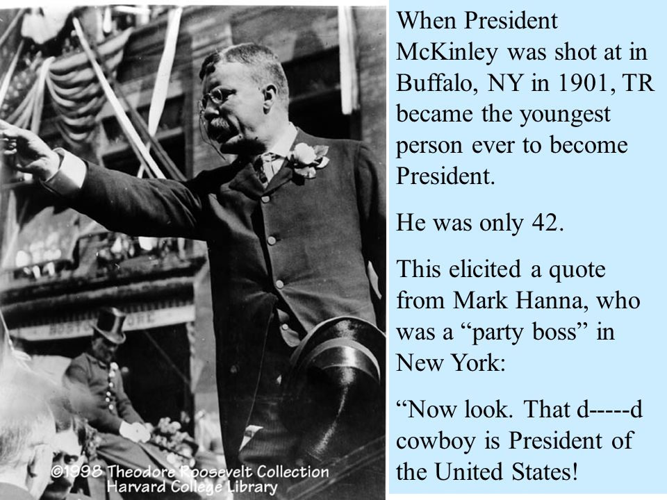 When President McKinley was shot at in Buffalo, NY in 1901, TR became the youngest person ever to become President.