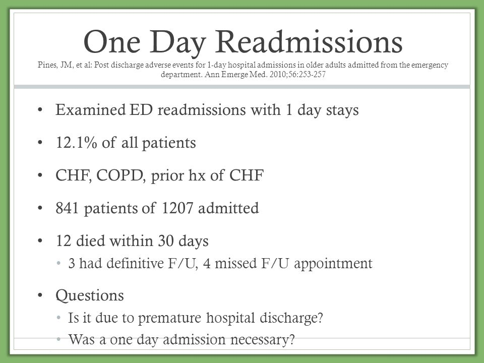 One Day Readmissions Pines, JM, et al: Post discharge adverse events for 1-day hospital admissions in older adults admitted from the emergency department. Ann Emerge Med. 2010;56:253-257