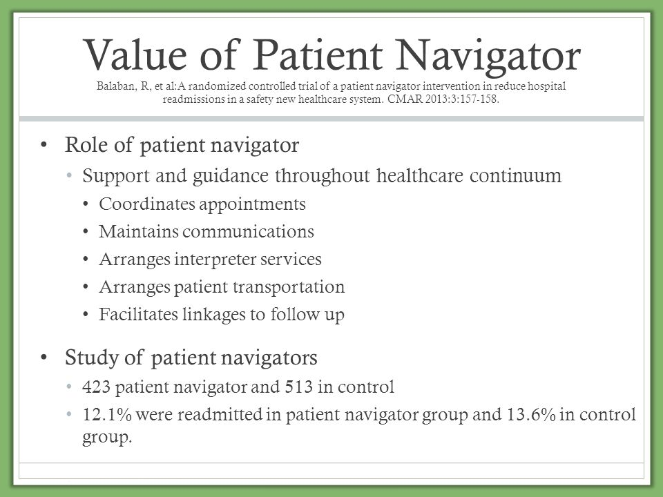 Value of Patient Navigator Balaban, R, et al:A randomized controlled trial of a patient navigator intervention in reduce hospital readmissions in a safety new healthcare system. CMAR 2013:3:157-158.