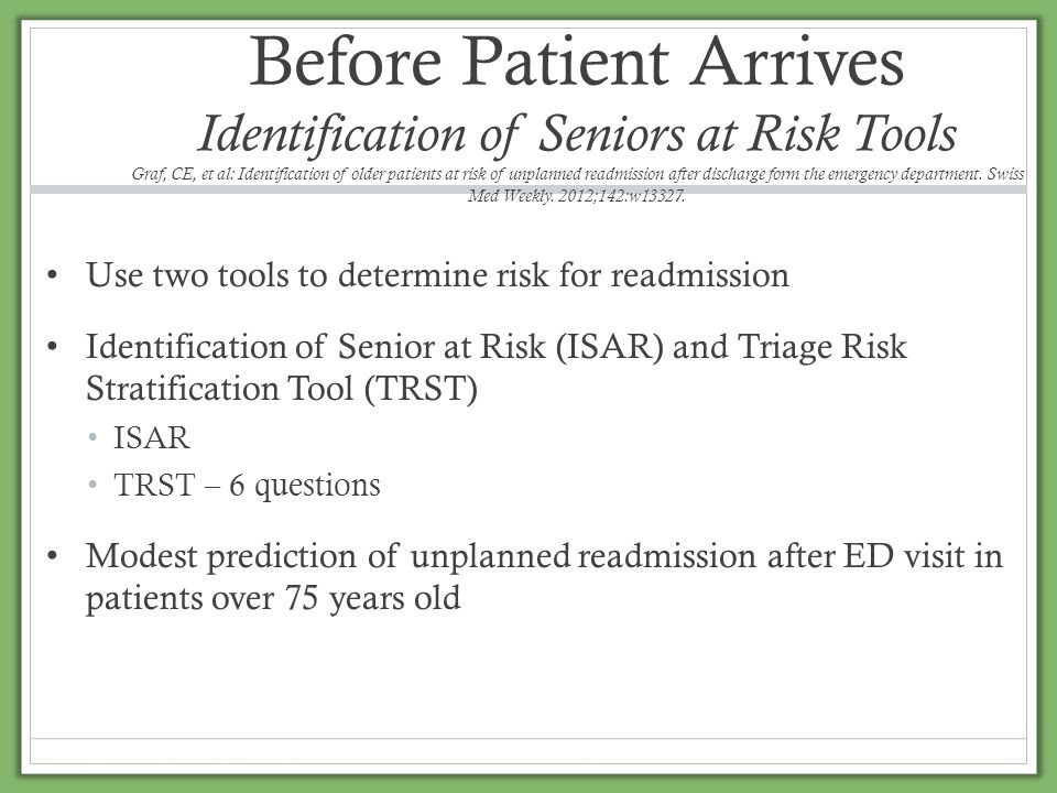 Before Patient Arrives Identification of Seniors at Risk Tools Graf, CE, et al: Identification of older patients at risk of unplanned readmission after discharge form the emergency department. Swiss Med Weekly. 2012;142:w13327.