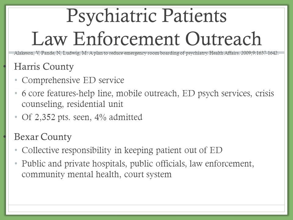 Psychiatric Patients Law Enforcement Outreach Alakeson, V, Pande, N, Ludwig, M: A plan to reduce emergency room boarding of psychiatry. Health Affairs. 2009;9:1637-1642.