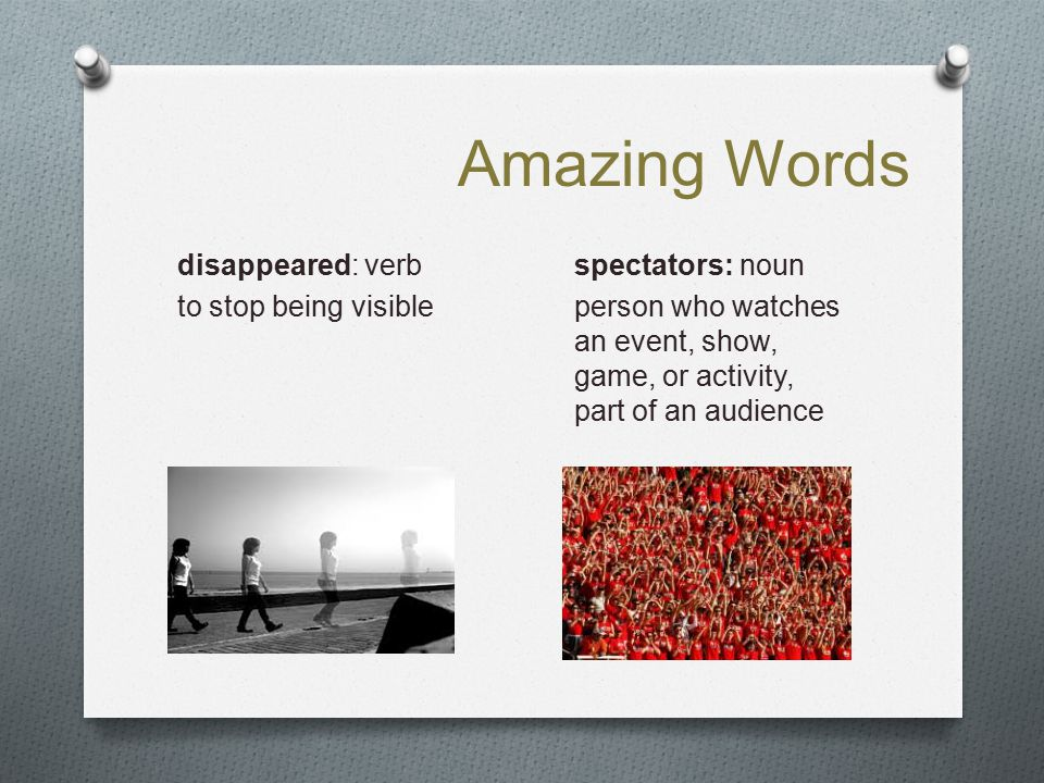 Amazing Words disappeared: verb to stop being visible spectators: noun