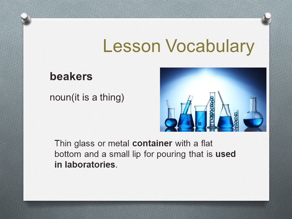 Lesson Vocabulary beakers noun(it is a thing)