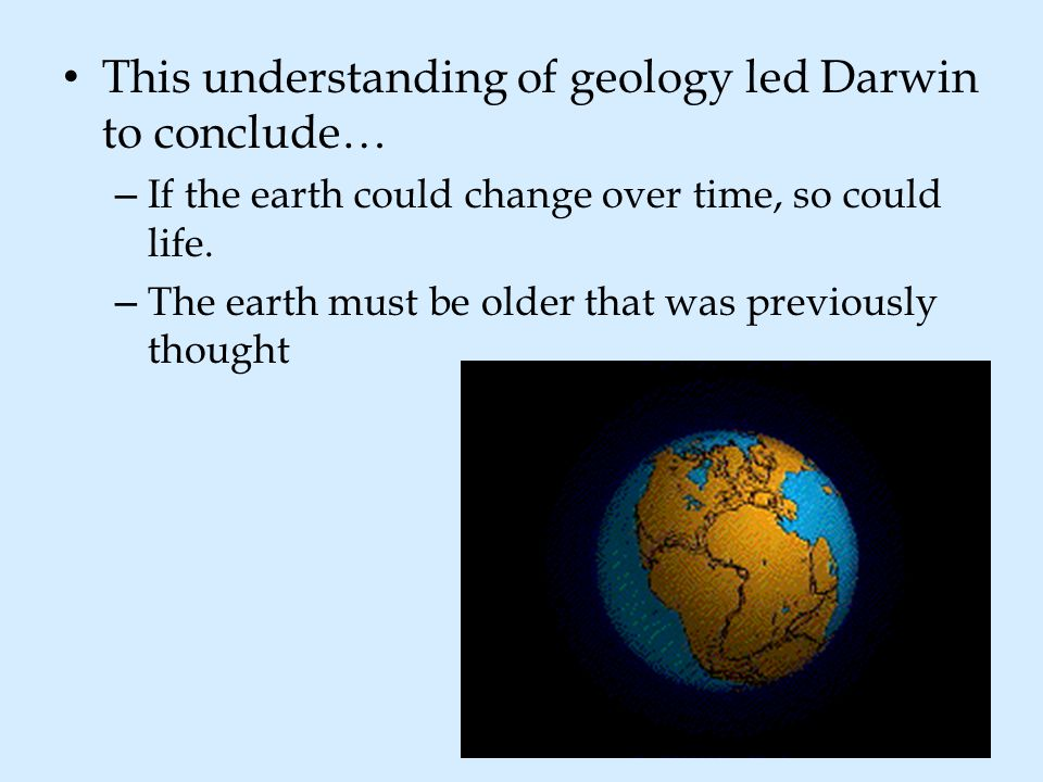 This understanding of geology led Darwin to conclude…