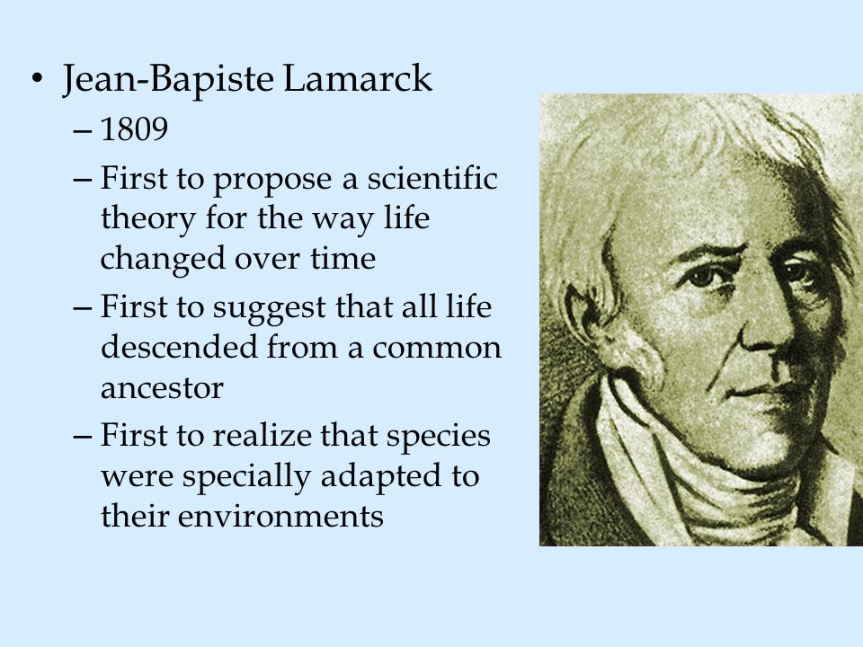Jean-Bapiste Lamarck 1809. First to propose a scientific theory for the way life changed over time.
