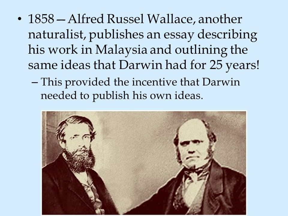 1858—Alfred Russel Wallace, another naturalist, publishes an essay describing his work in Malaysia and outlining the same ideas that Darwin had for 25 years!