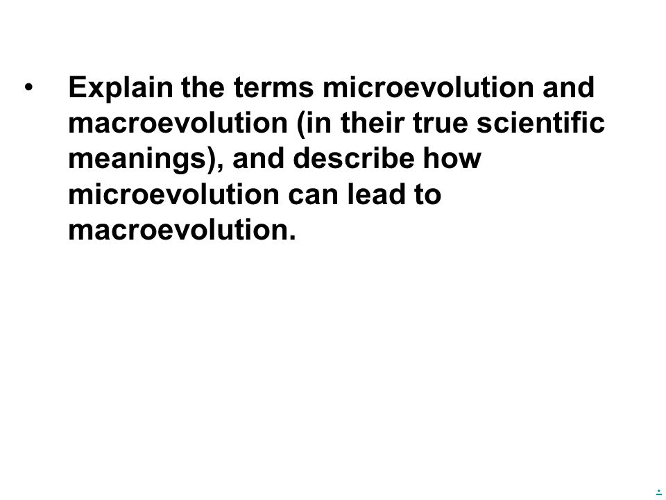 Explain the terms microevolution and macroevolution (in their true scientific meanings), and describe how microevolution can lead to macroevolution.