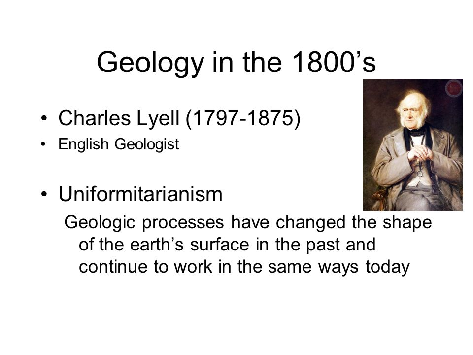 Geology in the 1800's Charles Lyell (1797-1875) Uniformitarianism
