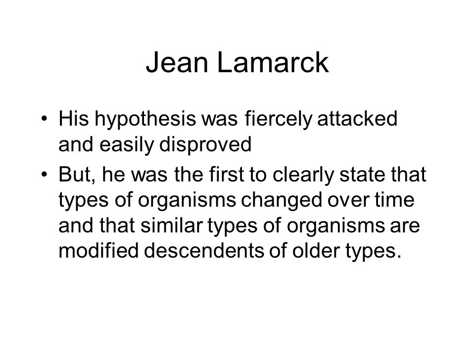 Jean Lamarck His hypothesis was fiercely attacked and easily disproved