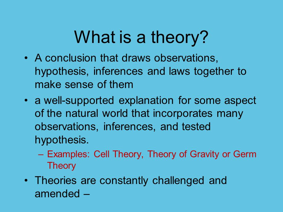 What is a theory A conclusion that draws observations, hypothesis, inferences and laws together to make sense of them.