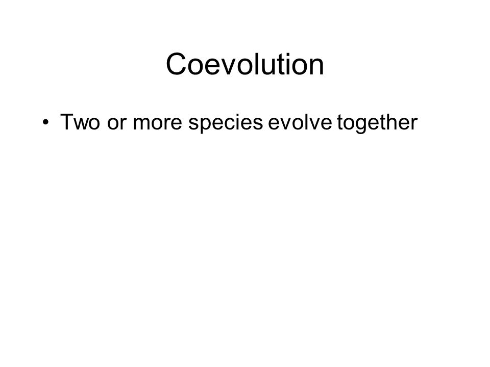 Coevolution Two or more species evolve together