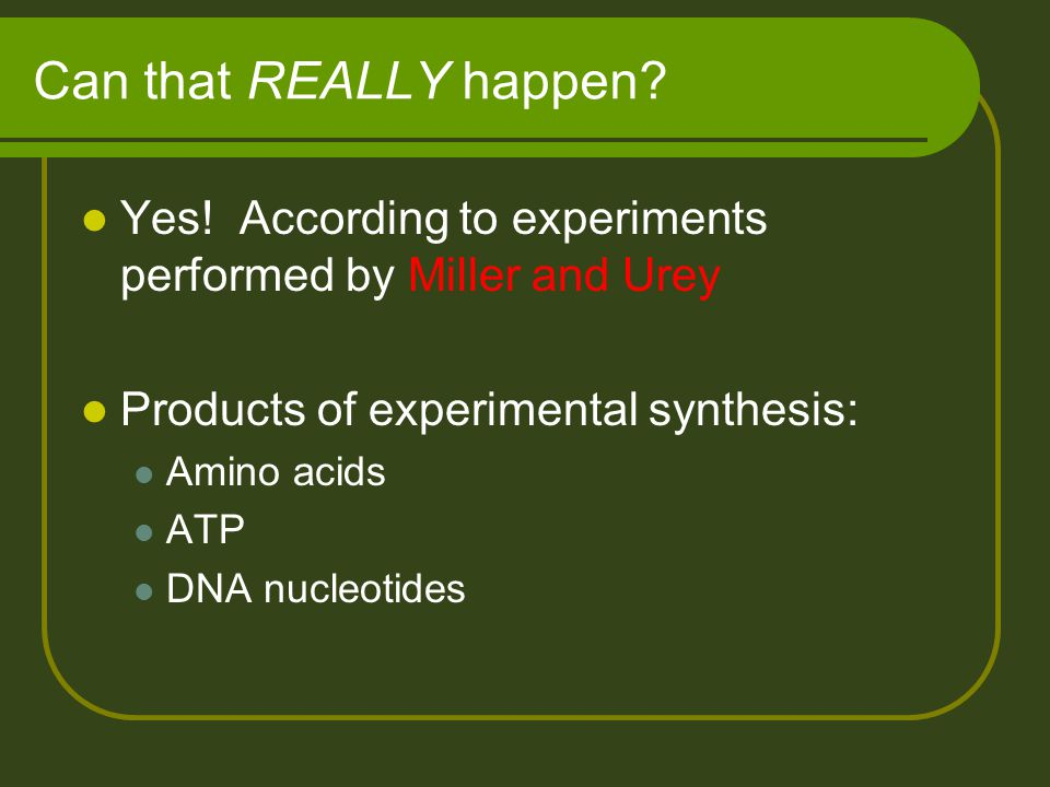 Can that REALLY happen Yes! According to experiments performed by Miller and Urey. Products of experimental synthesis: