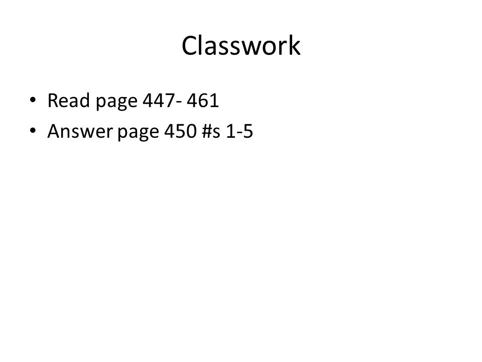 Classwork Read page 447- 461 Answer page 450 #s 1-5