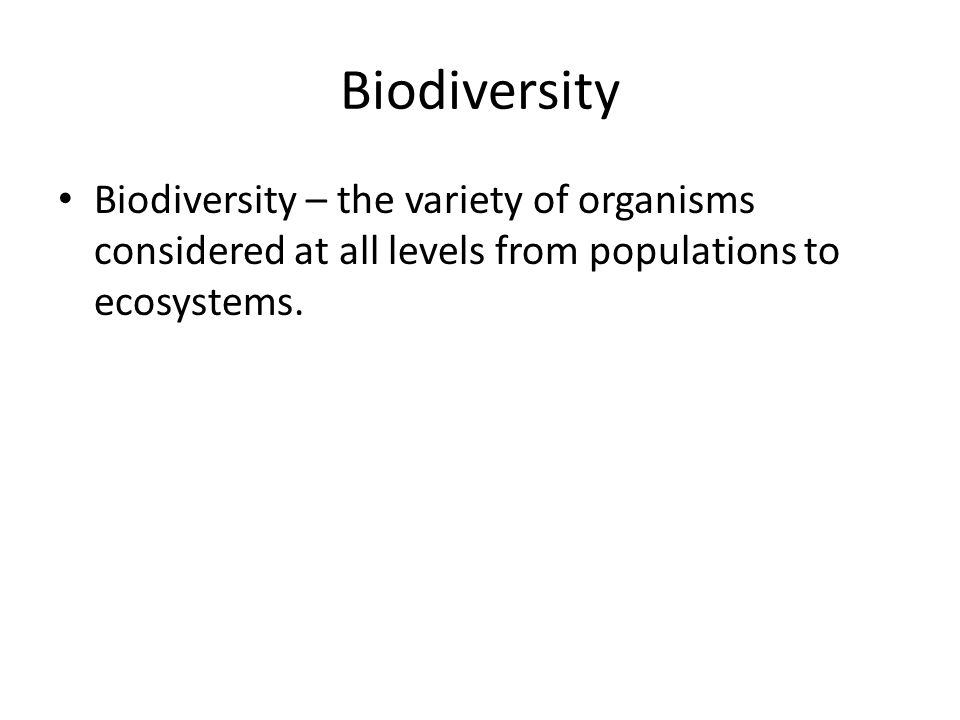 Biodiversity Biodiversity – the variety of organisms considered at all levels from populations to ecosystems.