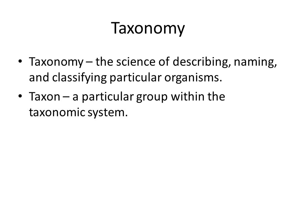 Taxonomy Taxonomy – the science of describing, naming, and classifying particular organisms.