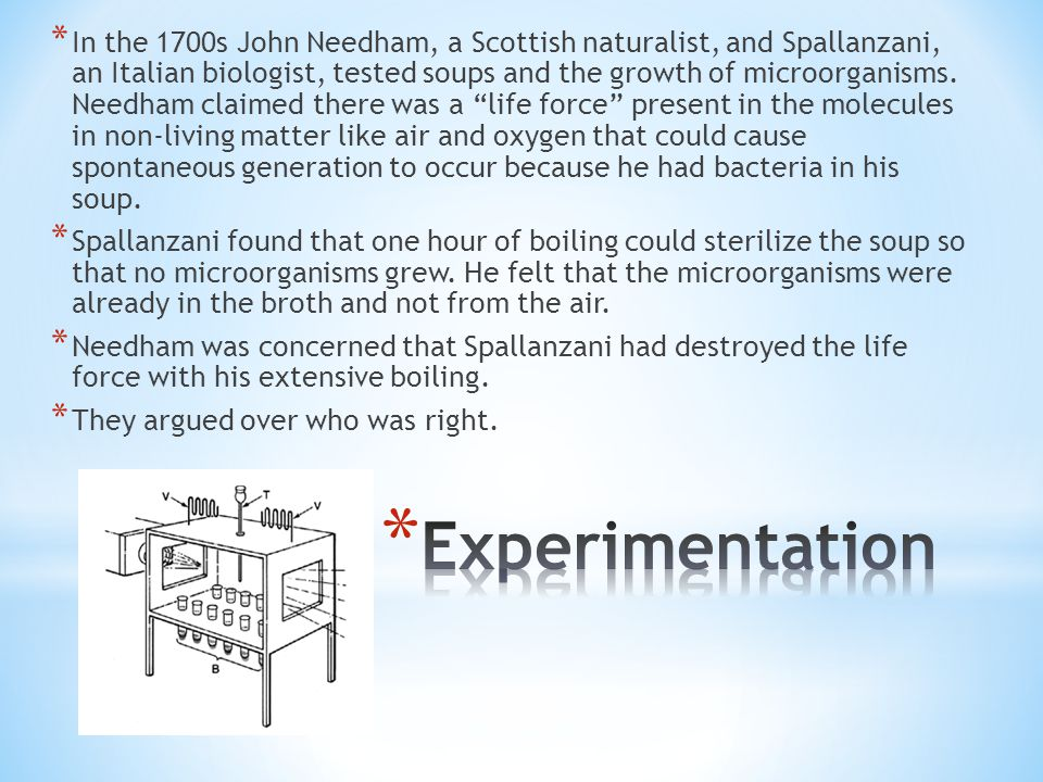 In the 1700s John Needham, a Scottish naturalist, and Spallanzani, an Italian biologist, tested soups and the growth of microorganisms. Needham claimed there was a life force present in the molecules in non-living matter like air and oxygen that could cause spontaneous generation to occur because he had bacteria in his soup.