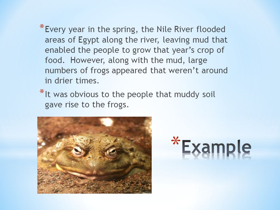 Every year in the spring, the Nile River flooded areas of Egypt along the river, leaving mud that enabled the people to grow that year's crop of food. However, along with the mud, large numbers of frogs appeared that weren't around in drier times.