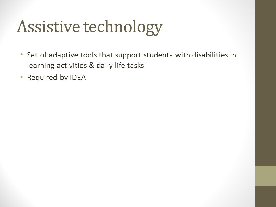 Assistive technology Set of adaptive tools that support students with disabilities in learning activities & daily life tasks.