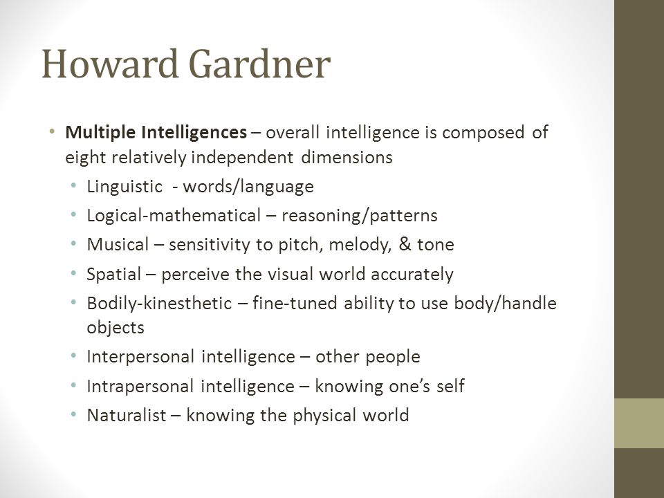 Howard Gardner Multiple Intelligences – overall intelligence is composed of eight relatively independent dimensions.