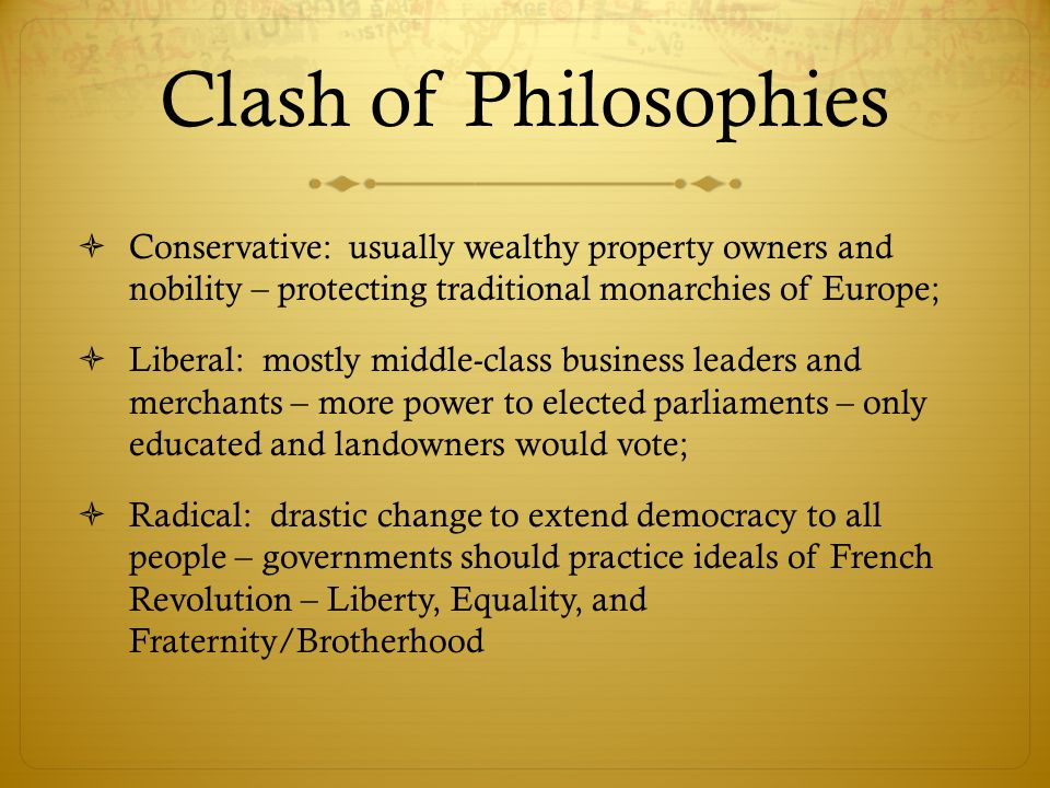 Clash of Philosophies Conservative: usually wealthy property owners and nobility – protecting traditional monarchies of Europe;