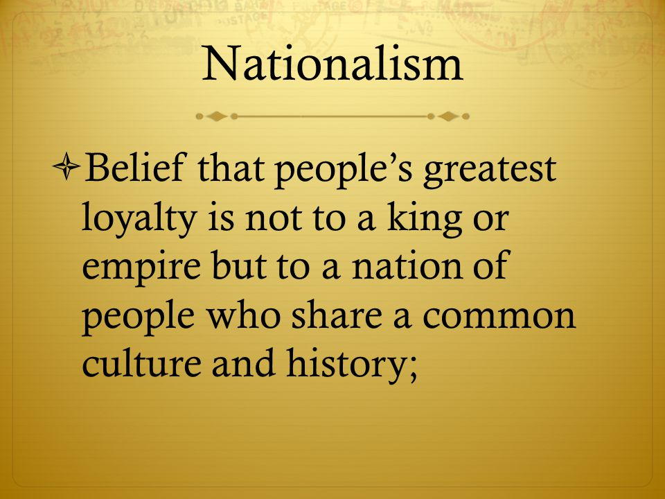 Nationalism Belief that people's greatest loyalty is not to a king or empire but to a nation of people who share a common culture and history;