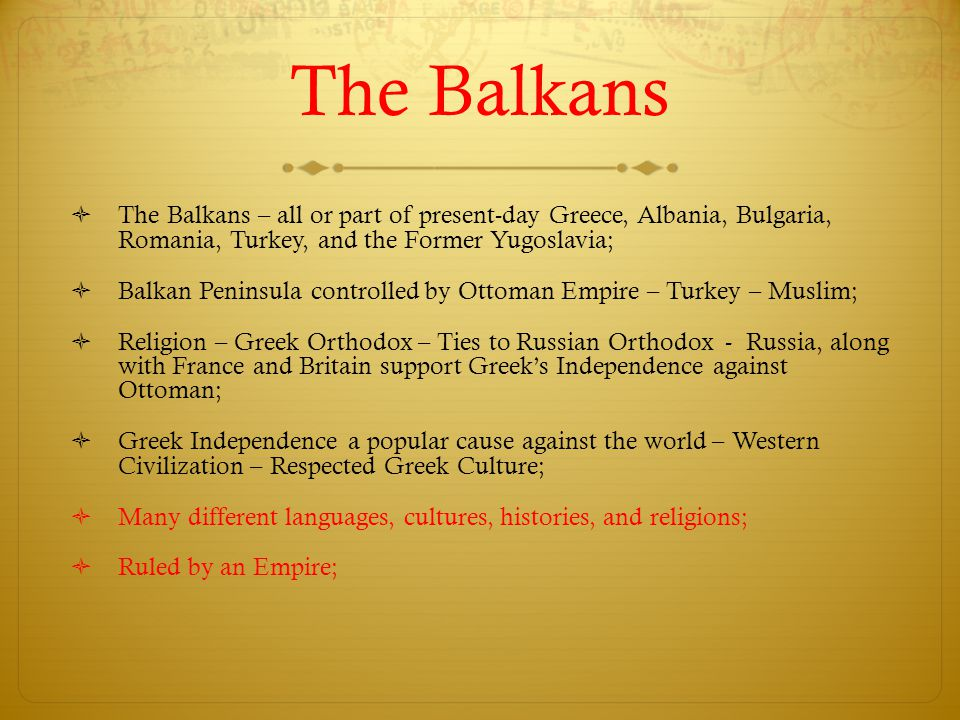 The Balkans The Balkans – all or part of present-day Greece, Albania, Bulgaria, Romania, Turkey, and the Former Yugoslavia;
