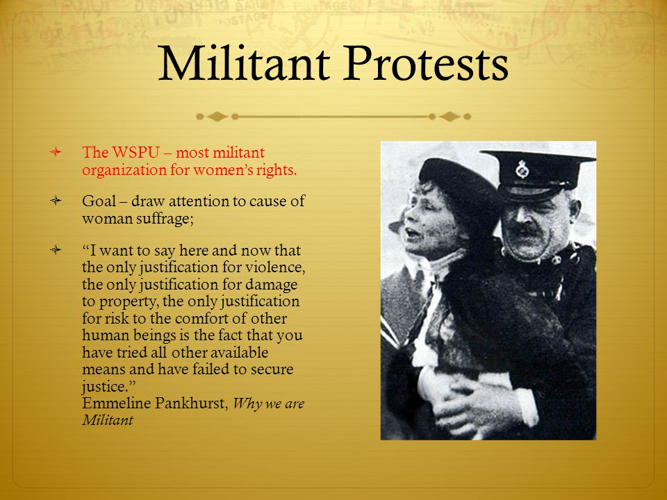 Militant Protests The WSPU – most militant organization for women's rights. Goal – draw attention to cause of woman suffrage;