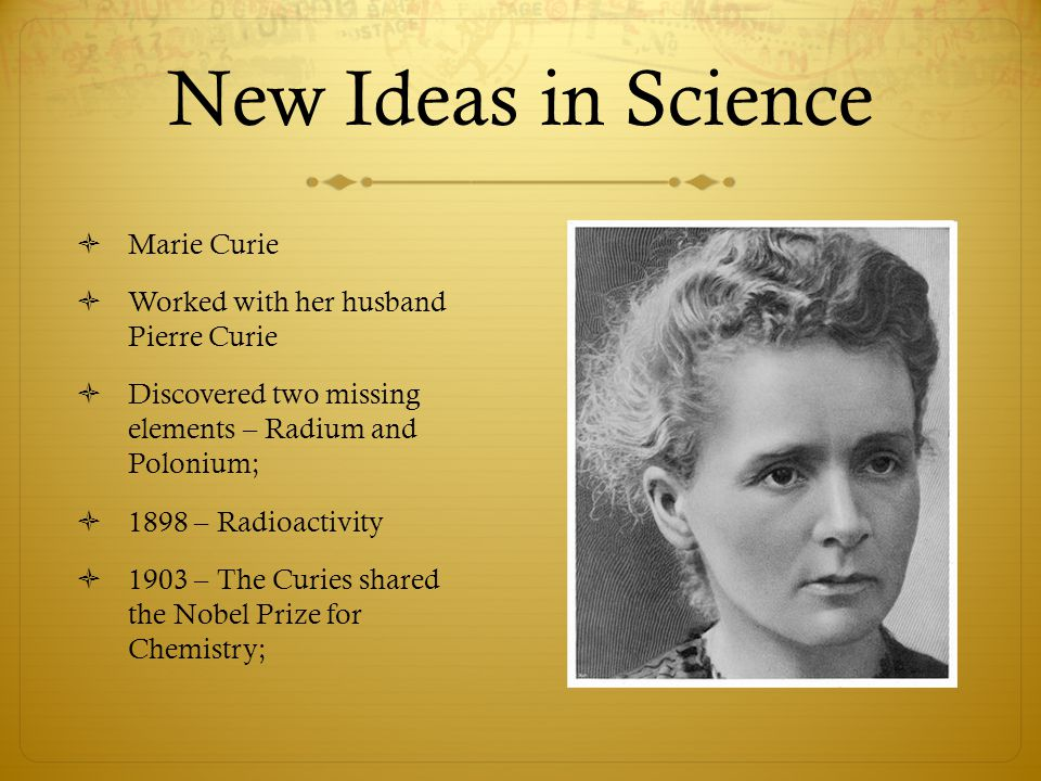 New Ideas in Science Marie Curie Worked with her husband Pierre Curie