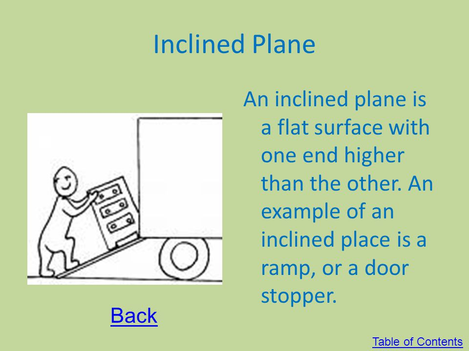 Inclined Plane An inclined plane is a flat surface with one end higher than the other. An example of an inclined place is a ramp, or a door stopper.