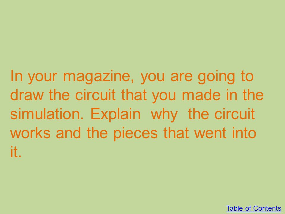 In your magazine, you are going to draw the circuit that you made in the simulation. Explain why the circuit works and the pieces that went into it.