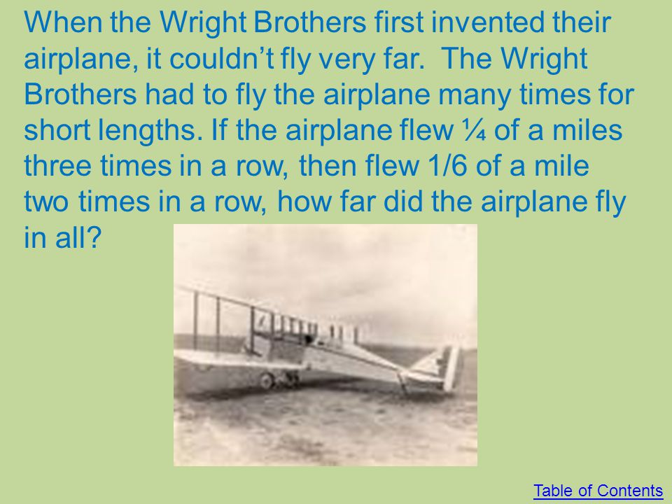When the Wright Brothers first invented their airplane, it couldn't fly very far. The Wright Brothers had to fly the airplane many times for short lengths. If the airplane flew ¼ of a miles three times in a row, then flew 1/6 of a mile two times in a row, how far did the airplane fly in all