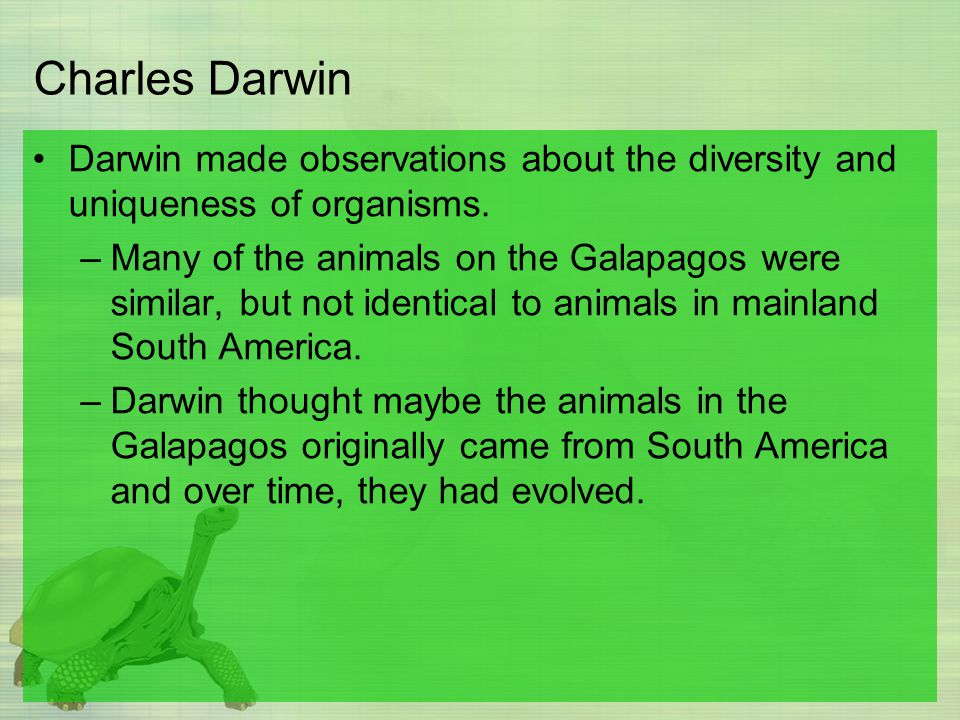 Charles Darwin Darwin made observations about the diversity and uniqueness of organisms.
