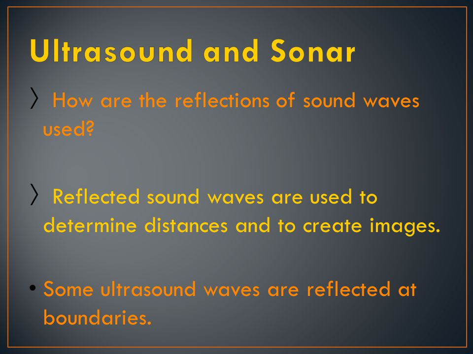 Ultrasound and Sonar How are the reflections of sound waves used