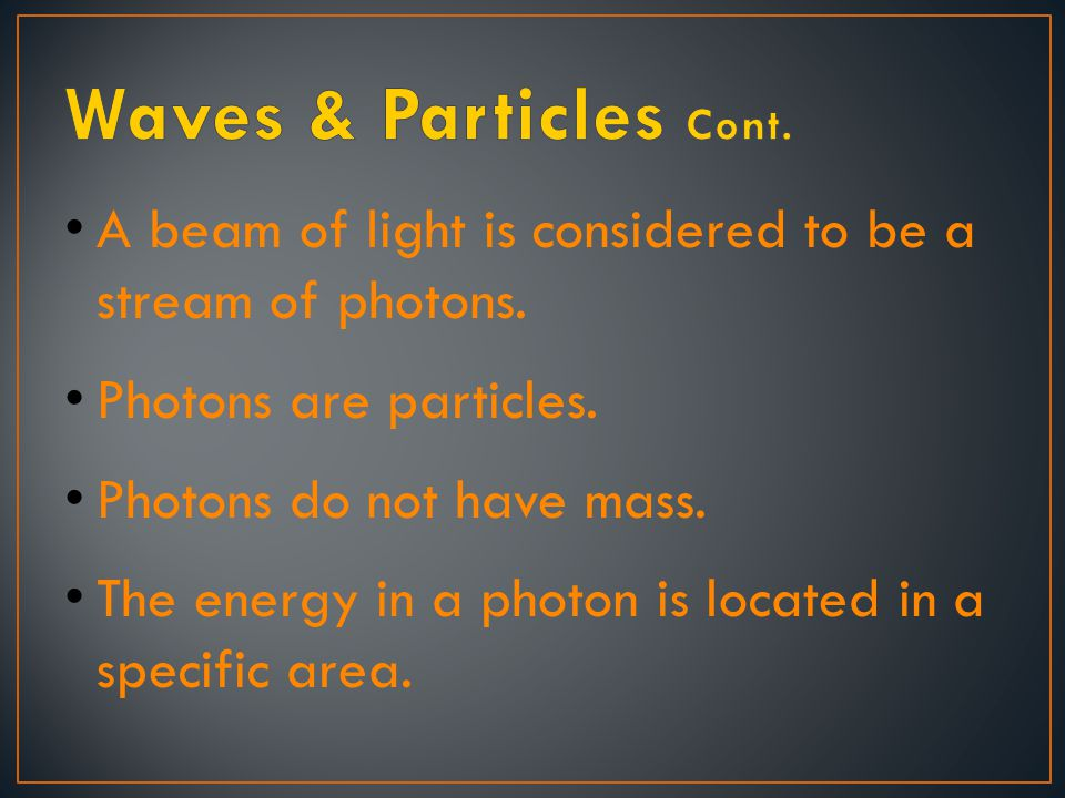 Waves & Particles Cont. A beam of light is considered to be a stream of photons. Photons are particles.
