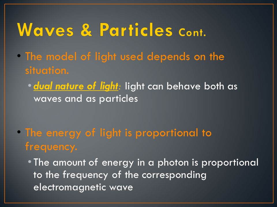 Waves & Particles Cont. The model of light used depends on the situation. dual nature of light: light can behave both as waves and as particles.