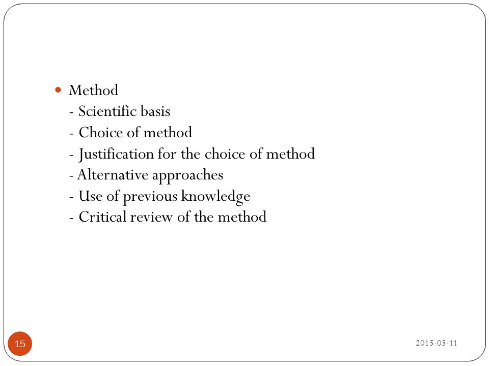 Method - Scientific basis - Choice of method - Justification for the choice of method - Alternative approaches - Use of previous knowledge - Critical review of the method