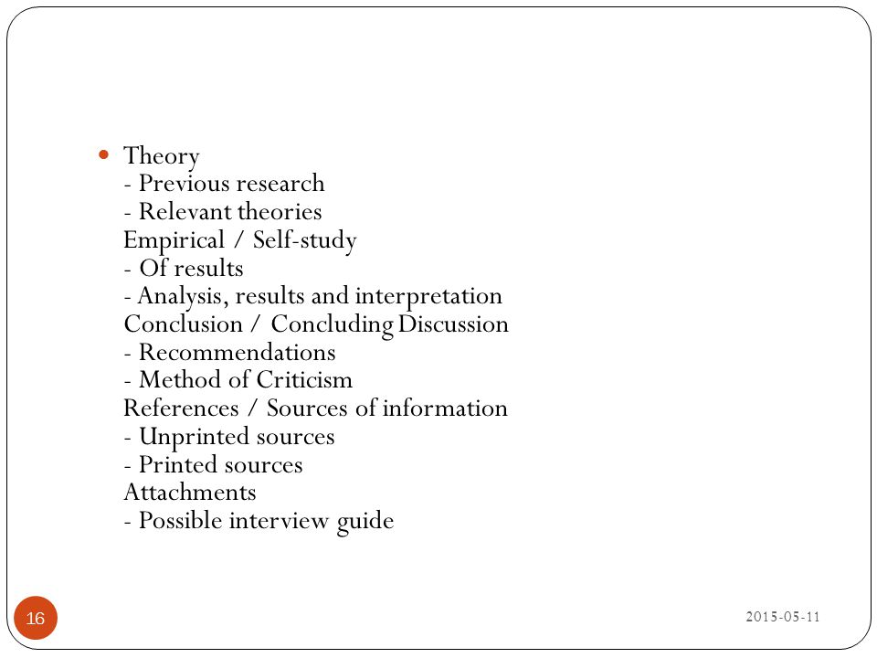 Theory - Previous research - Relevant theories Empirical / Self-study - Of results - Analysis, results and interpretation Conclusion / Concluding Discussion - Recommendations - Method of Criticism References / Sources of information - Unprinted sources - Printed sources Attachments - Possible interview guide