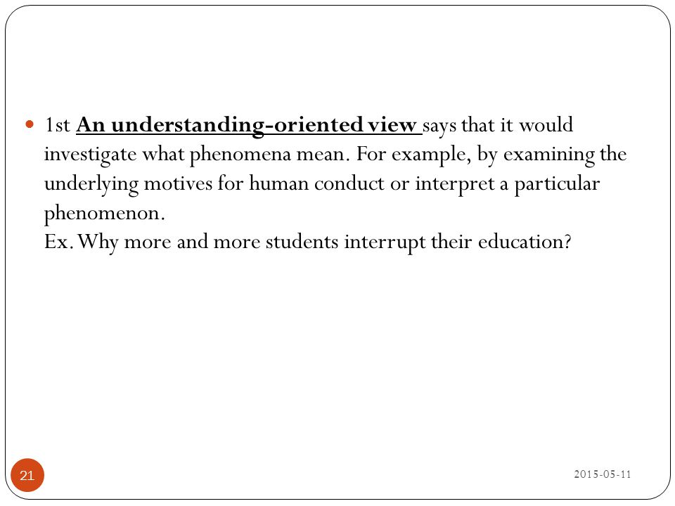 1st An understanding-oriented view says that it would investigate what phenomena mean. For example, by examining the underlying motives for human conduct or interpret a particular phenomenon. Ex. Why more and more students interrupt their education