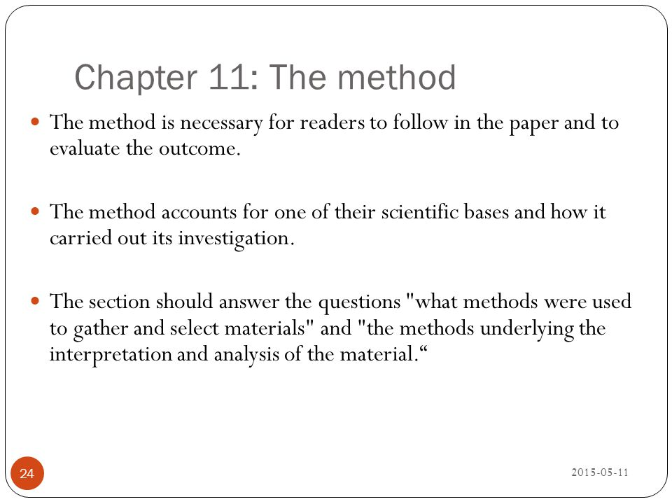Chapter 11: The method The method is necessary for readers to follow in the paper and to evaluate the outcome.