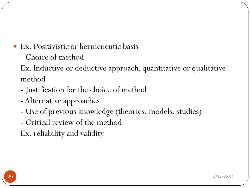 Ex. Positivistic or hermeneutic basis - Choice of method Ex