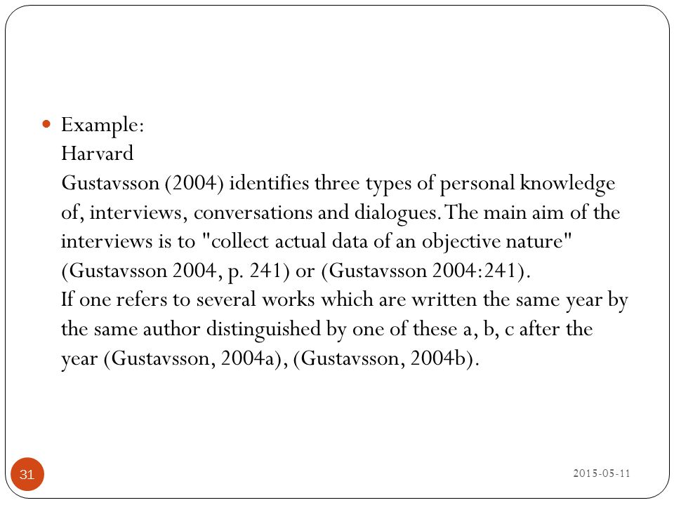 Example: Harvard Gustavsson (2004) identifies three types of personal knowledge of, interviews, conversations and dialogues. The main aim of the interviews is to collect actual data of an objective nature (Gustavsson 2004, p. 241) or (Gustavsson 2004:241). If one refers to several works which are written the same year by the same author distinguished by one of these a, b, c after the year (Gustavsson, 2004a), (Gustavsson, 2004b).