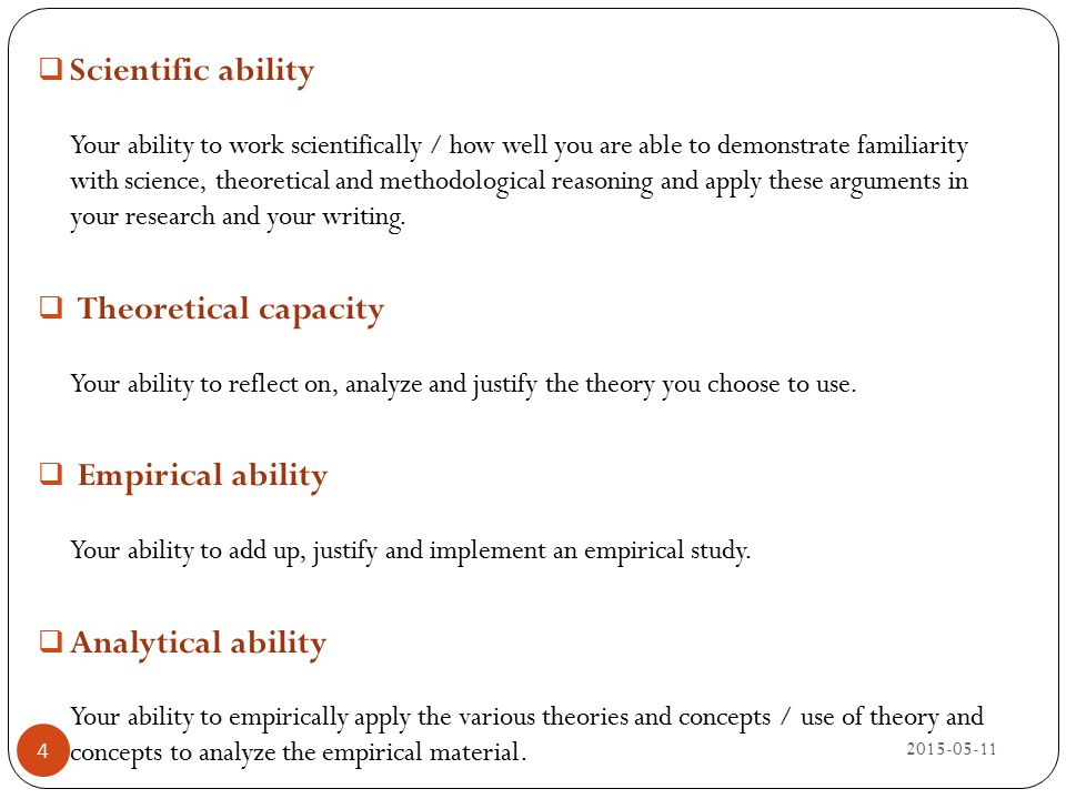 Scientific ability Your ability to work scientifically / how well you are able to demonstrate familiarity with science, theoretical and methodological reasoning and apply these arguments in your research and your writing.