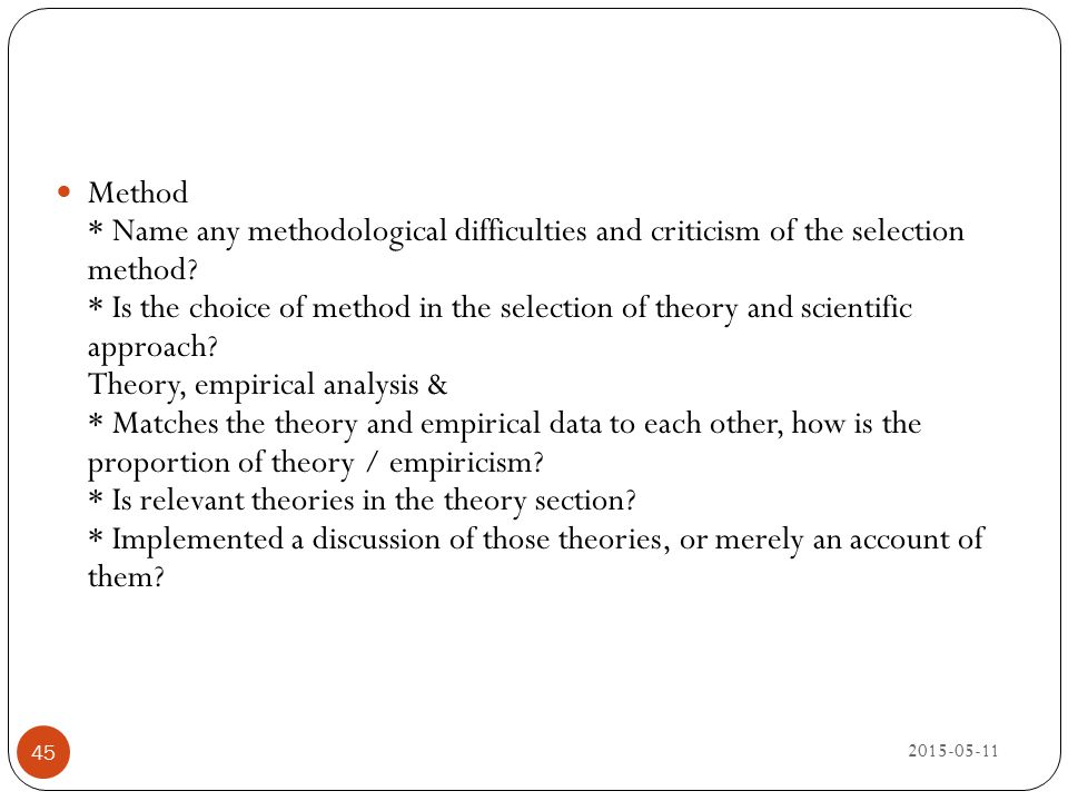 Method * Name any methodological difficulties and criticism of the selection method * Is the choice of method in the selection of theory and scientific approach Theory, empirical analysis & * Matches the theory and empirical data to each other, how is the proportion of theory / empiricism * Is relevant theories in the theory section * Implemented a discussion of those theories, or merely an account of them