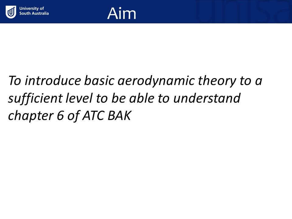 Aim To introduce basic aerodynamic theory to a sufficient level to be able to understand chapter 6 of ATC BAK.