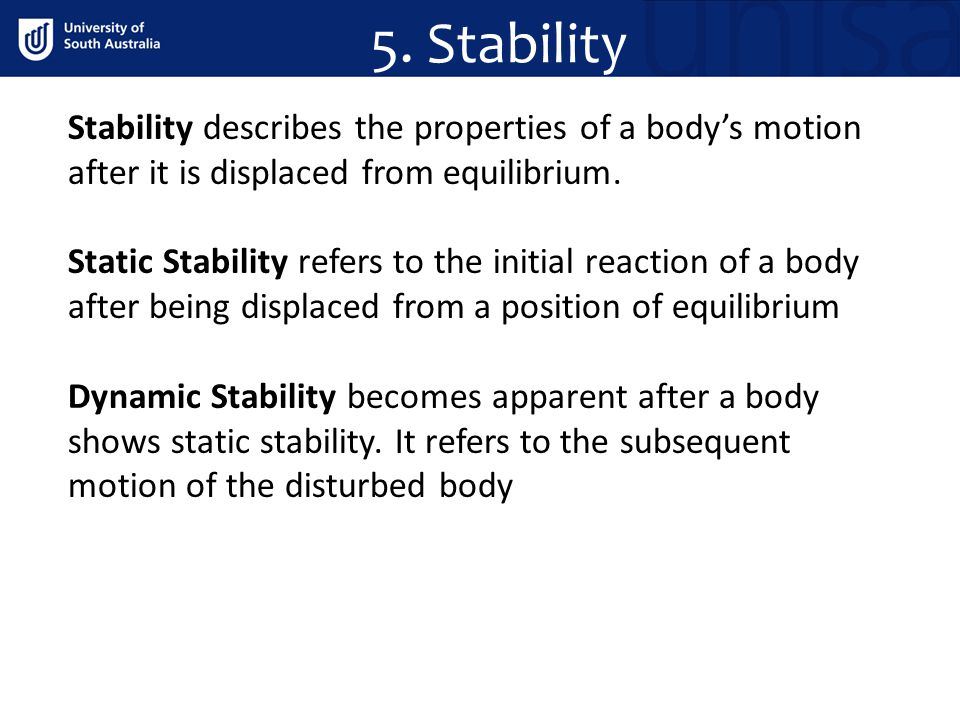 5. Stability Stability describes the properties of a body's motion after it is displaced from equilibrium.