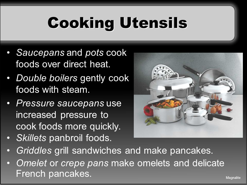 Cooking Utensils Saucepans and pots cook foods over direct heat.