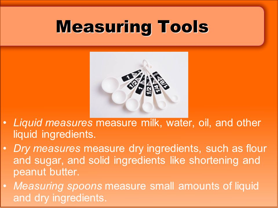 Measuring Tools Liquid measures measure milk, water, oil, and other liquid ingredients.